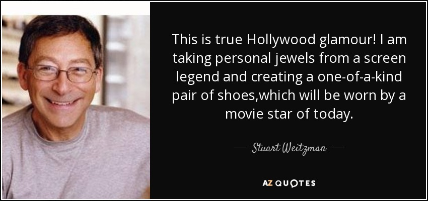 This is true Hollywood glamour! I am taking personal jewels from a screen legend and creating a one-of-a-kind pair of shoes,which will be worn by a movie star of today. - Stuart Weitzman