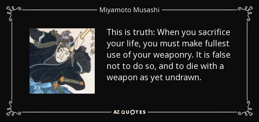 This is truth: When you sacrifice your life, you must make fullest use of your weaponry. It is false not to do so, and to die with a weapon as yet undrawn. - Miyamoto Musashi