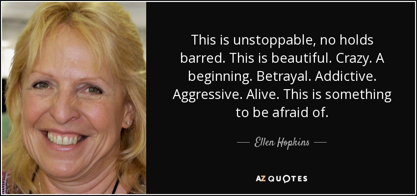 This is unstoppable, no holds barred. This is beautiful. Crazy. A beginning. Betrayal. Addictive. Aggressive. Alive. This is something to be afraid of. - Ellen Hopkins