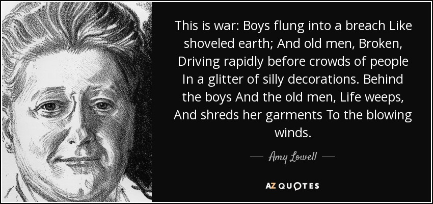This is war: Boys flung into a breach Like shoveled earth; And old men, Broken, Driving rapidly before crowds of people In a glitter of silly decorations. Behind the boys And the old men, Life weeps, And shreds her garments To the blowing winds. - Amy Lowell