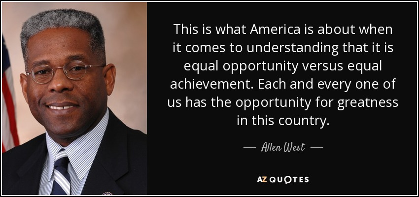This is what America is about when it comes to understanding that it is equal opportunity versus equal achievement. Each and every one of us has the opportunity for greatness in this country. - Allen West