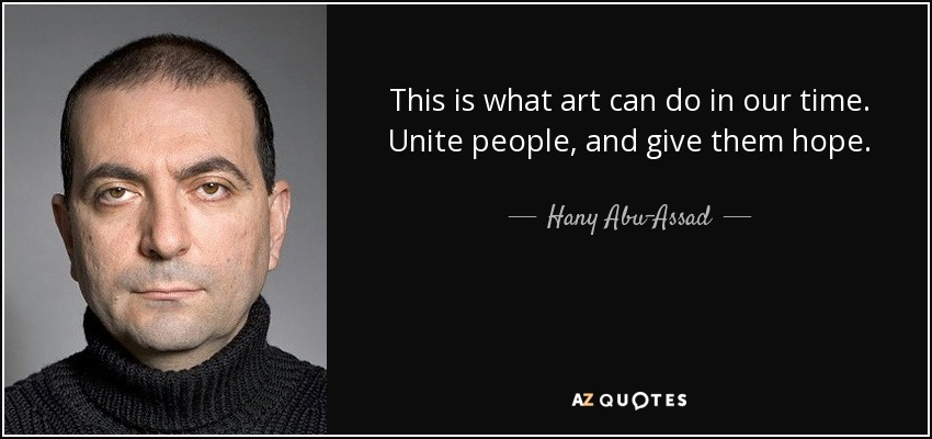 This is what art can do in our time. Unite people, and give them hope. - Hany Abu-Assad