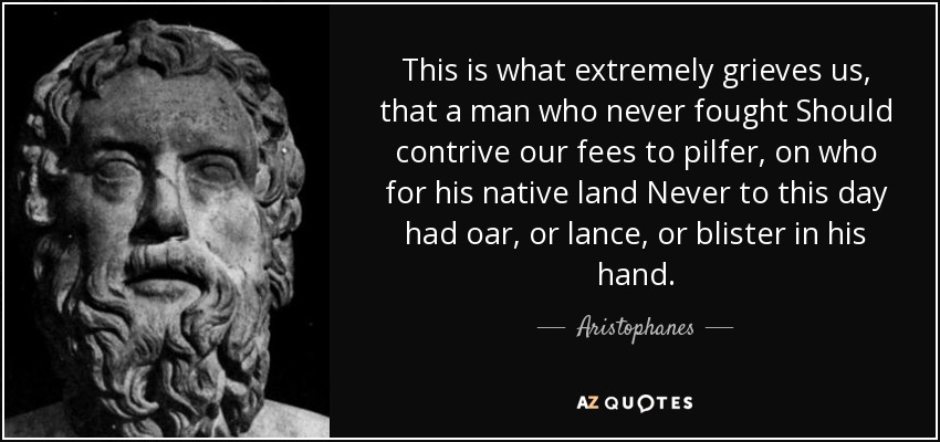 This is what extremely grieves us, that a man who never fought Should contrive our fees to pilfer, on who for his native land Never to this day had oar, or lance, or blister in his hand. - Aristophanes