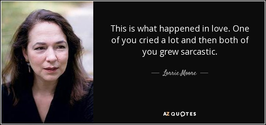 This is what happened in love. One of you cried a lot and then both of you grew sarcastic. - Lorrie Moore