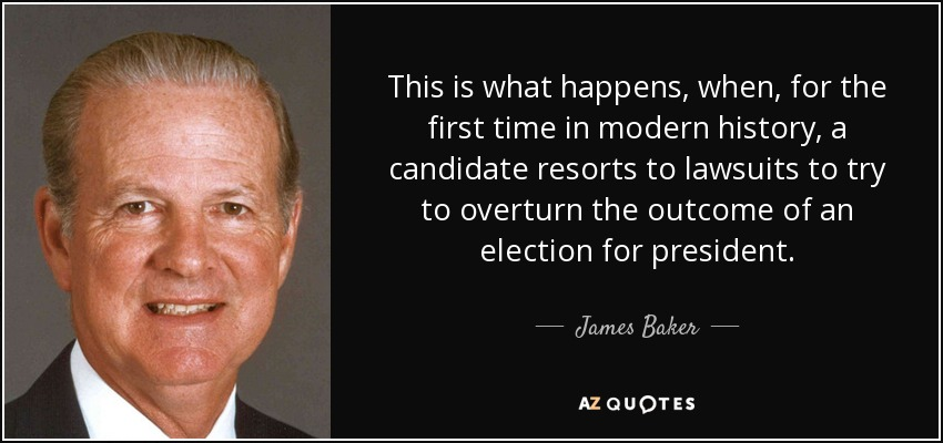 This is what happens, when, for the first time in modern history, a candidate resorts to lawsuits to try to overturn the outcome of an election for president. - James Baker
