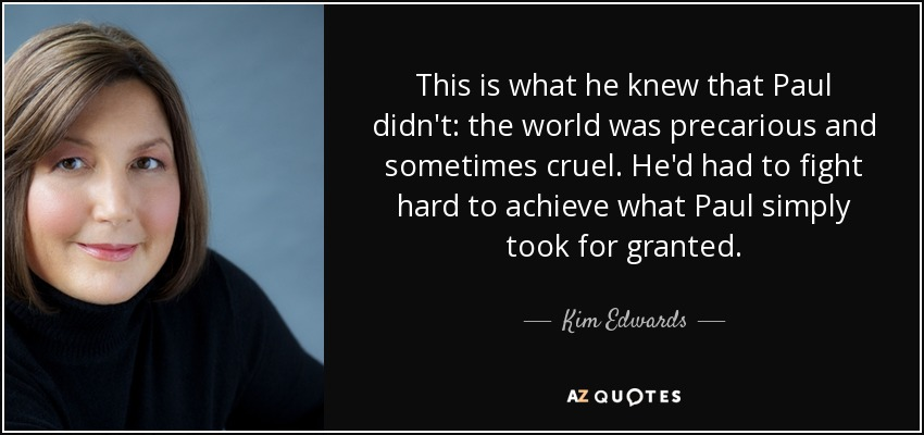 This is what he knew that Paul didn't: the world was precarious and sometimes cruel. He'd had to fight hard to achieve what Paul simply took for granted. - Kim Edwards