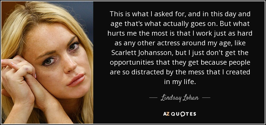 This is what I asked for, and in this day and age that's what actually goes on. But what hurts me the most is that I work just as hard as any other actress around my age, like Scarlett Johansson, but I just don't get the opportunities that they get because people are so distracted by the mess that I created in my life. - Lindsay Lohan