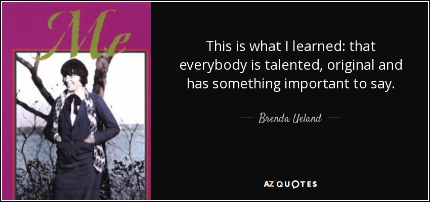 This is what I learned: that everybody is talented, original and has something important to say. - Brenda Ueland