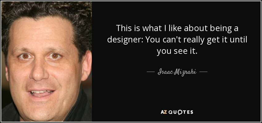 This is what I like about being a designer: You can't really get it until you see it. - Isaac Mizrahi