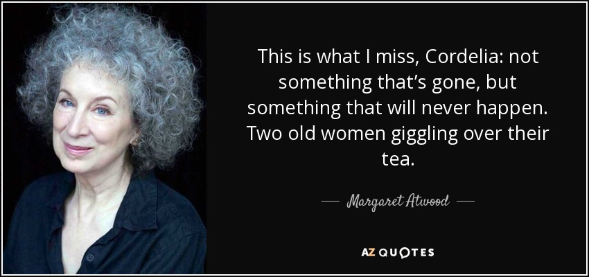 This is what I miss, Cordelia: not something that's gone, but something that will never happen. Two old women giggling over their tea. - Margaret Atwood