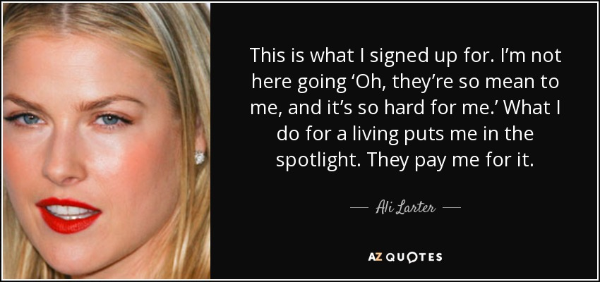 This is what I signed up for. I'm not here going 'Oh, they're so mean to me, and it's so hard for me.' What I do for a living puts me in the spotlight. They pay me for it. - Ali Larter