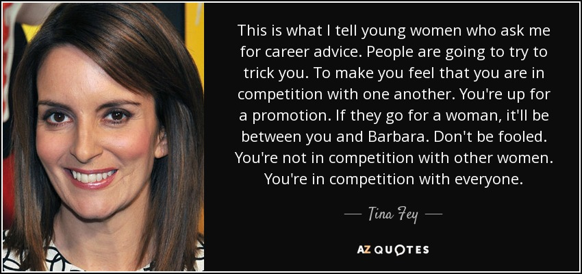 This is what I tell young women who ask me for career advice. People are going to try to trick you. To make you feel that you are in competition with one another. You're up for a promotion. If they go for a woman, it'll be between you and Barbara. Don't be fooled. You're not in competition with other women. You're in competition with everyone. - Tina Fey
