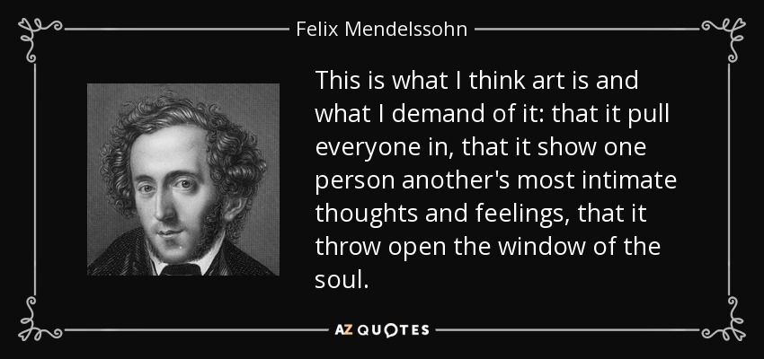 This is what I think art is and what I demand of it: that it pull everyone in, that it show one person another's most intimate thoughts and feelings, that it throw open the window of the soul. - Felix Mendelssohn