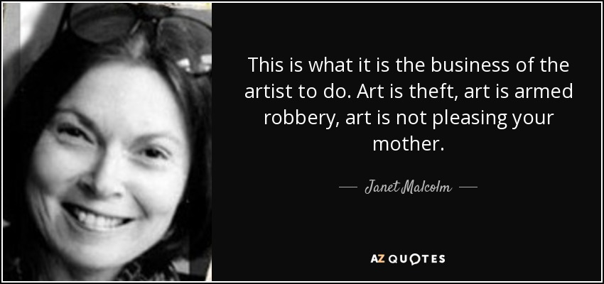 This is what it is the business of the artist to do. Art is theft, art is armed robbery, art is not pleasing your mother. - Janet Malcolm