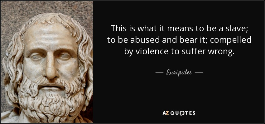 This is what it means to be a slave; to be abused and bear it; compelled by violence to suffer wrong. - Euripides