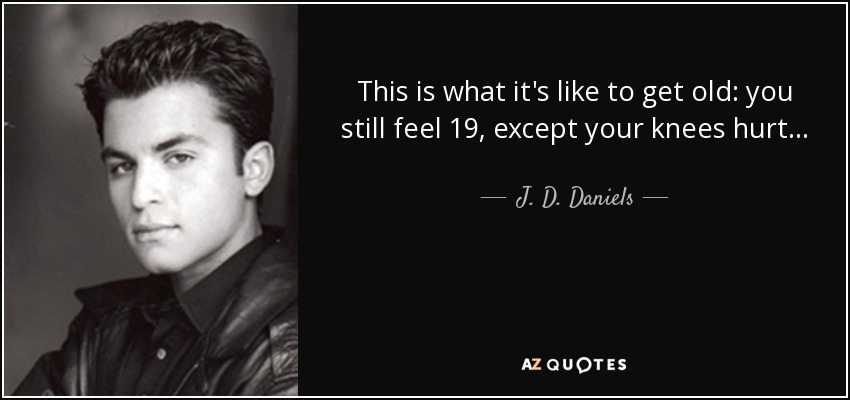 This is what it's like to get old: you still feel 19, except your knees hurt... - J. D. Daniels