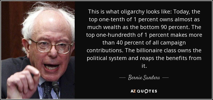 This is what oligarchy looks like: Today, the top one-tenth of 1 percent owns almost as much wealth as the bottom 90 percent. The top one-hundredth of 1 percent makes more than 40 percent of all campaign contributions. The billionaire class owns the political system and reaps the benefits from it. - Bernie Sanders