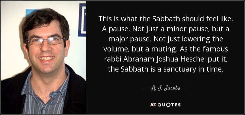 This is what the Sabbath should feel like. A pause. Not just a minor pause, but a major pause. Not just lowering the volume, but a muting. As the famous rabbi Abraham Joshua Heschel put it, the Sabbath is a sanctuary in time. - A. J. Jacobs