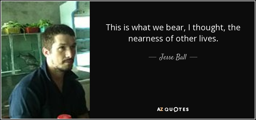 This is what we bear, I thought, the nearness of other lives. - Jesse Ball
