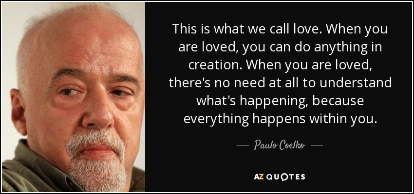 This is what we call love. When you are loved, you can do anything in creation. When you are loved, there's no need at all to understand what's happening, because everything happens within you. - Paulo Coelho