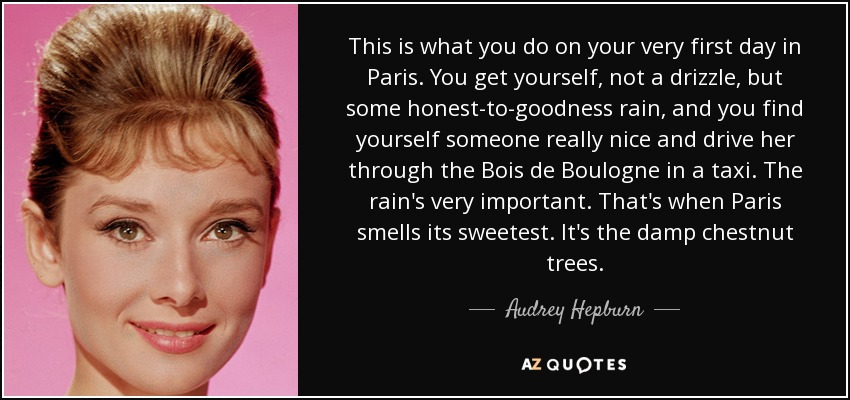 This is what you do on your very first day in Paris. You get yourself, not a drizzle, but some honest-to-goodness rain, and you find yourself someone really nice and drive her through the Bois de Boulogne in a taxi. The rain's very important. That's when Paris smells its sweetest. It's the damp chestnut trees. - Audrey Hepburn