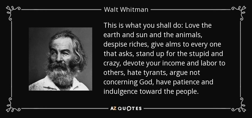 This is what you shall do: Love the earth and sun and the animals, despise riches, give alms to every one that asks, stand up for the stupid and crazy, devote your income and labor to others, hate tyrants, argue not concerning God, have patience and indulgence toward the people. - Walt Whitman