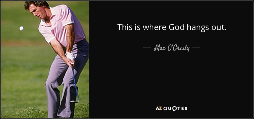 This is where God hangs out. - Mac O'Grady