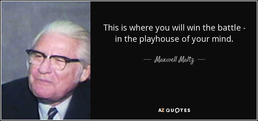 This is where you will win the battle - in the playhouse of your mind. - Maxwell Maltz