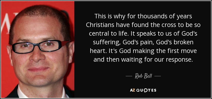 This is why for thousands of years Christians have found the cross to be so central to life. It speaks to us of God's suffering, God's pain, God's broken heart. It's God making the first move and then waiting for our response. - Rob Bell
