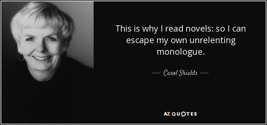 This is why I read novels: so I can escape my own unrelenting monologue. - Carol Shields