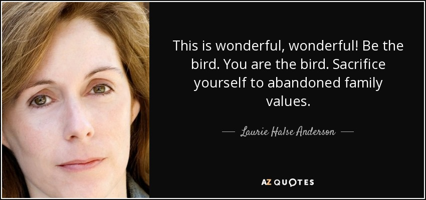 This is wonderful, wonderful! Be the bird. You are the bird. Sacrifice yourself to abandoned family values. - Laurie Halse Anderson