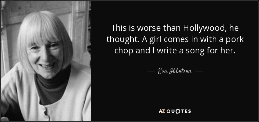 This is worse than Hollywood, he thought. A girl comes in with a pork chop and I write a song for her. - Eva Ibbotson