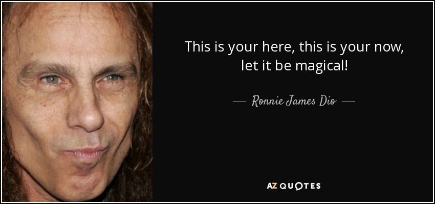 This is your here, this is your now, let it be magical! - Ronnie James Dio