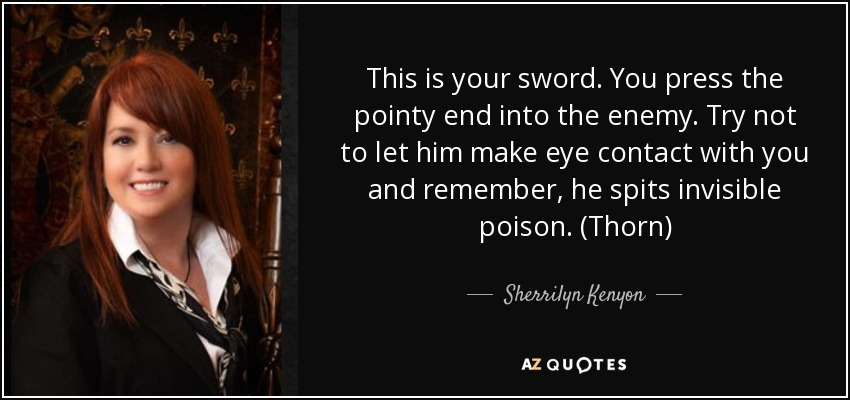 This is your sword. You press the pointy end into the enemy. Try not to let him make eye contact with you and remember, he spits invisible poison. (Thorn) - Sherrilyn Kenyon