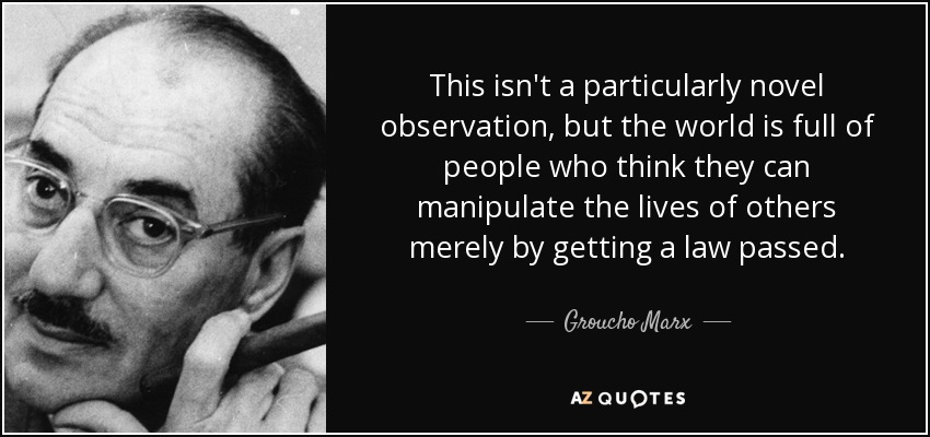 This isn't a particularly novel observation, but the world is full of people who think they can manipulate the lives of others merely by getting a law passed. - Groucho Marx
