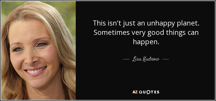 This isn't just an unhappy planet. Sometimes very good things can happen. - Lisa Kudrow