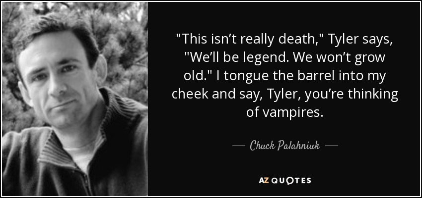 This isn't really death,' Tyler says. 'We'll be legend. We won't grow old.' I tongue the barrel into my cheek and say, Tyler, you're thinking of vampires. - Chuck Palahniuk