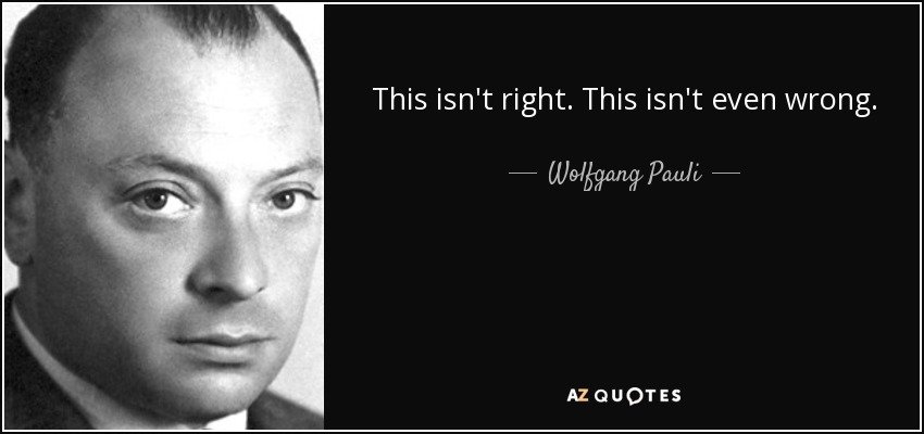 This isn't right. This isn't even wrong. - Wolfgang Pauli