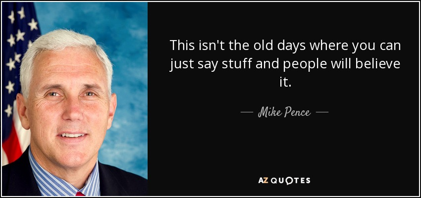 This isn't the old days where you can just say stuff and people will believe it. - Mike Pence