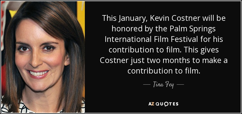 This January, Kevin Costner will be honored by the Palm Springs International Film Festival for his contribution to film. This gives Costner just two months to make a contribution to film. - Tina Fey