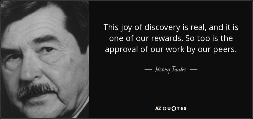This joy of discovery is real, and it is one of our rewards. So too is the approval of our work by our peers. - Henry Taube