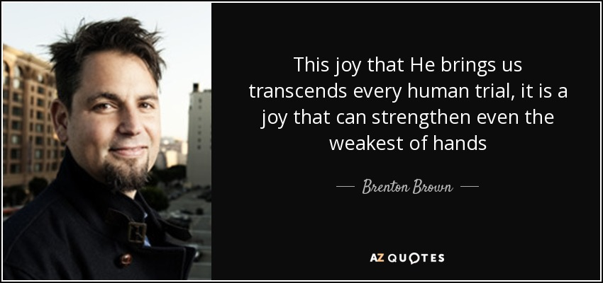 This joy that He brings us transcends every human trial, it is a joy that can strengthen even the weakest of hands - Brenton Brown