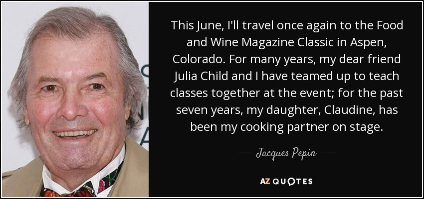 This June, I'll travel once again to the Food and Wine Magazine Classic in Aspen, Colorado. For many years, my dear friend Julia Child and I have teamed up to teach classes together at the event; for the past seven years, my daughter, Claudine, has been my cooking partner on stage. - Jacques Pepin
