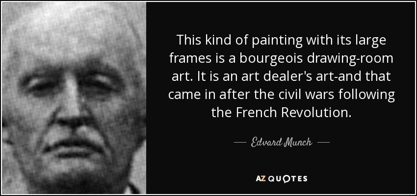This kind of painting with its large frames is a bourgeois drawing-room art. It is an art dealer's art-and that came in after the civil wars following the French Revolution. - Edvard Munch