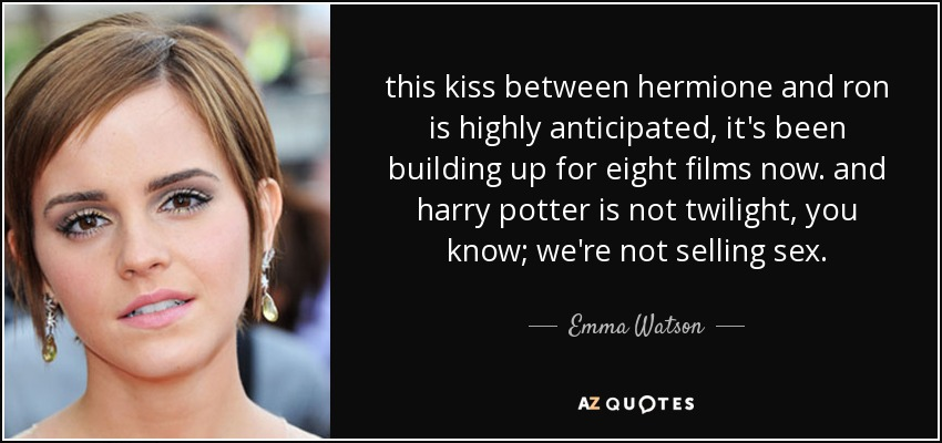 this kiss between hermione and ron is highly anticipated, it's been building up for eight films now. and harry potter is not twilight, you know; we're not selling sex. - Emma Watson