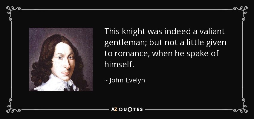 This knight was indeed a valiant gentleman; but not a little given to romance, when he spake of himself. - John Evelyn