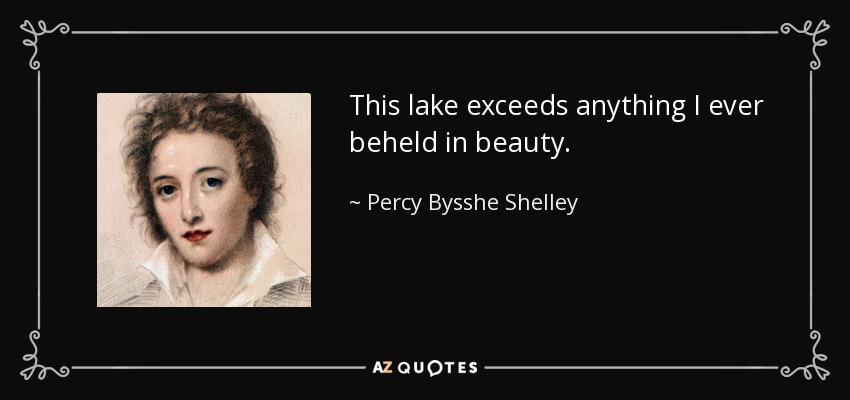 This lake exceeds anything I ever beheld in beauty. - Percy Bysshe Shelley