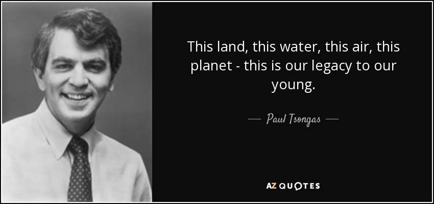 This land, this water, this air, this planet - this is our legacy to our young. - Paul Tsongas