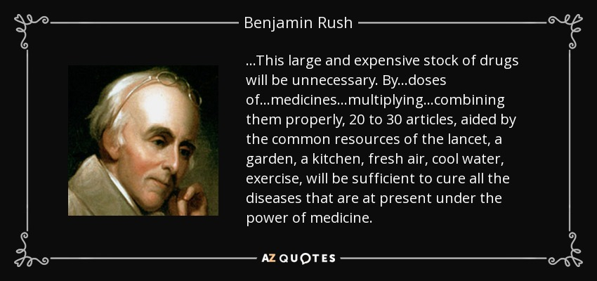 ...This large and expensive stock of drugs will be unnecessary. By...doses of...medicines...multiplying...combining them properly, 20 to 30 articles, aided by the common resources of the lancet, a garden, a kitchen, fresh air, cool water, exercise, will be sufficient to cure all the diseases that are at present under the power of medicine. - Benjamin Rush