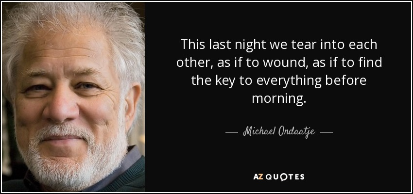 This last night we tear into each other, as if to wound, as if to find the key to everything before morning. - Michael Ondaatje